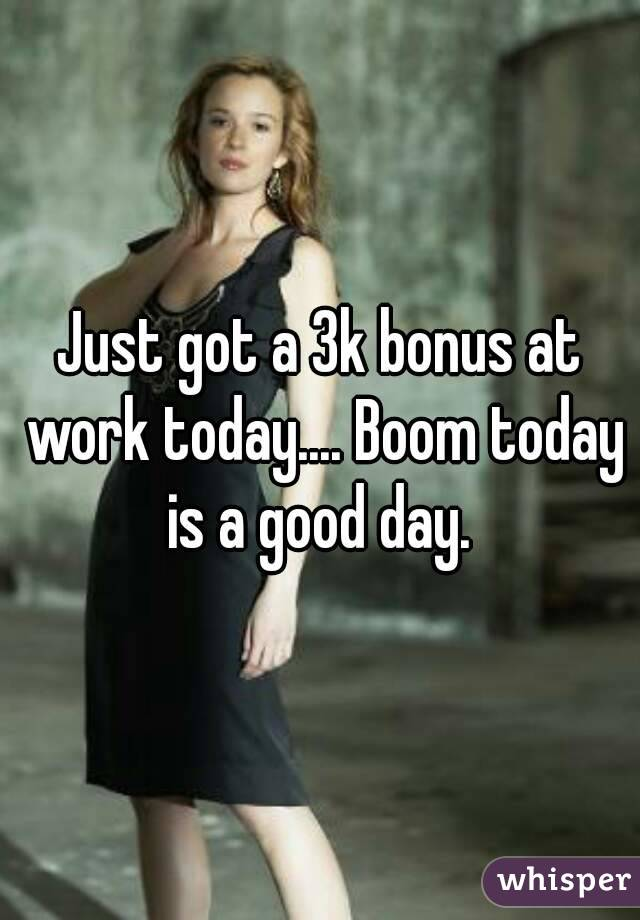 Just got a 3k bonus at work today.... Boom today is a good day.