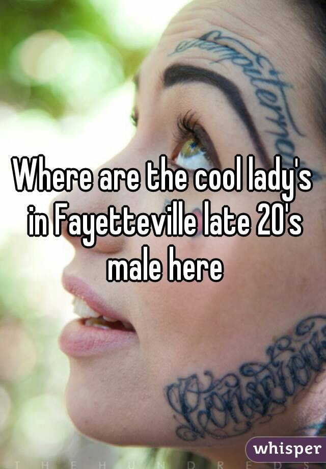 Where are the cool lady's in Fayetteville late 20's male here