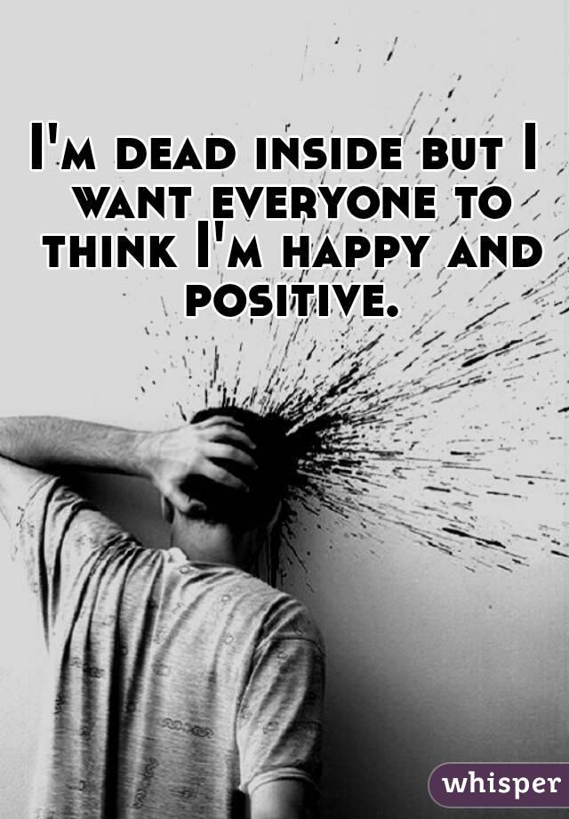 I'm dead inside but I want everyone to think I'm happy and positive.