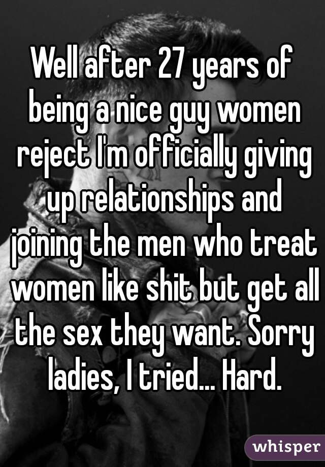 Well after 27 years of being a nice guy women reject I'm officially giving up relationships and joining the men who treat women like shit but get all the sex they want. Sorry ladies, I tried... Hard.