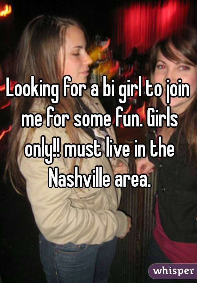 Looking for a bi girl to join me for some fun. Girls only!! must live in the Nashville area.