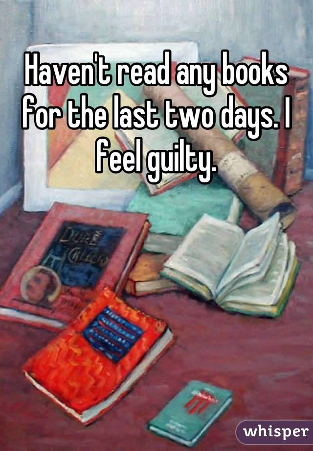 Haven't read any books for the last two days. I feel guilty.