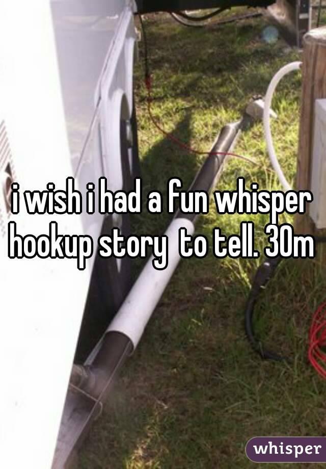i wish i had a fun whisper hookup story  to tell. 30m