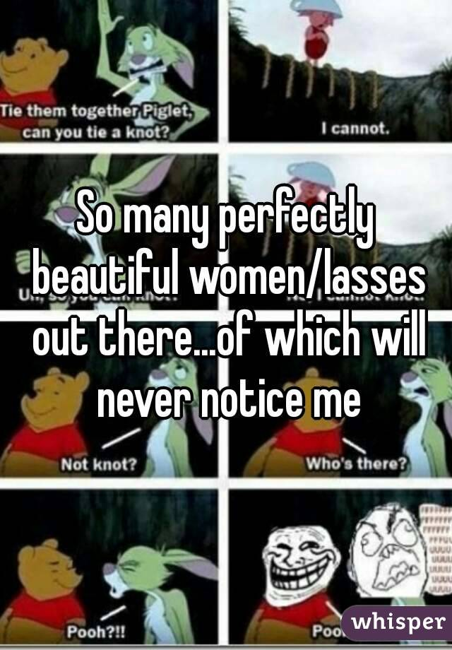 So many perfectly beautiful women/lasses out there...of which will never notice me