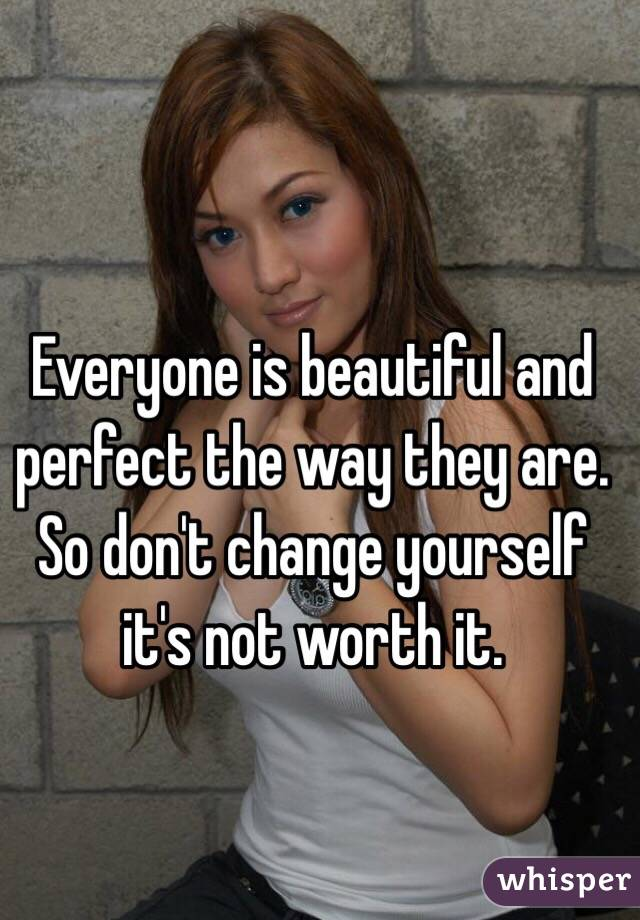 Everyone is beautiful and perfect the way they are. So don't change yourself it's not worth it.