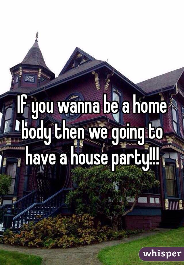 If you wanna be a home body then we going to have a house party!!!