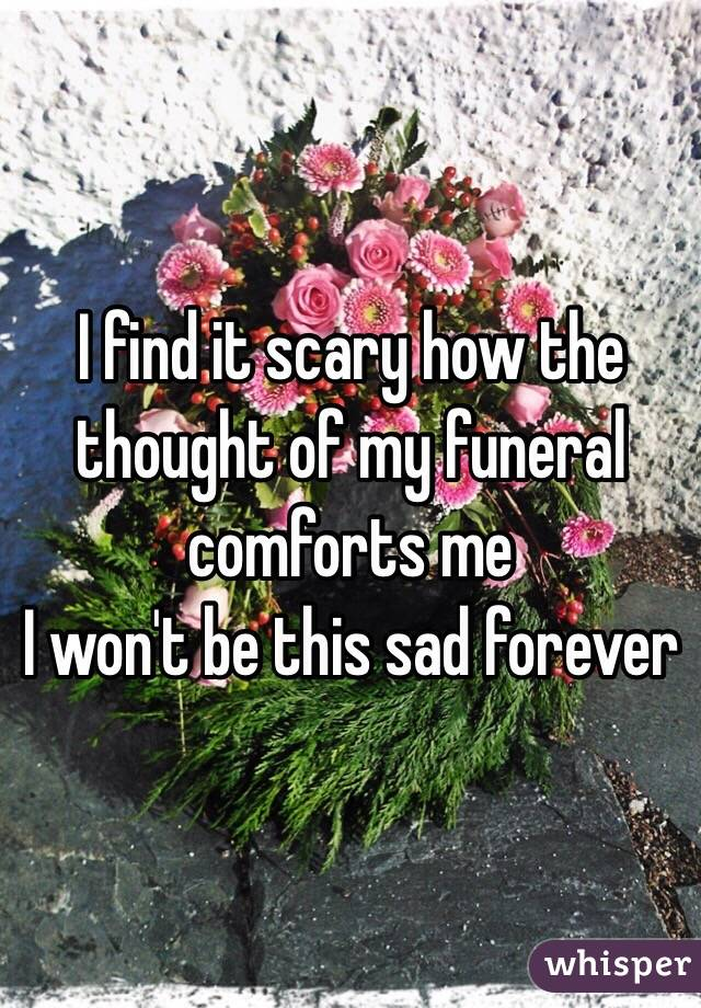 I find it scary how the thought of my funeral comforts me I won't be this sad forever
