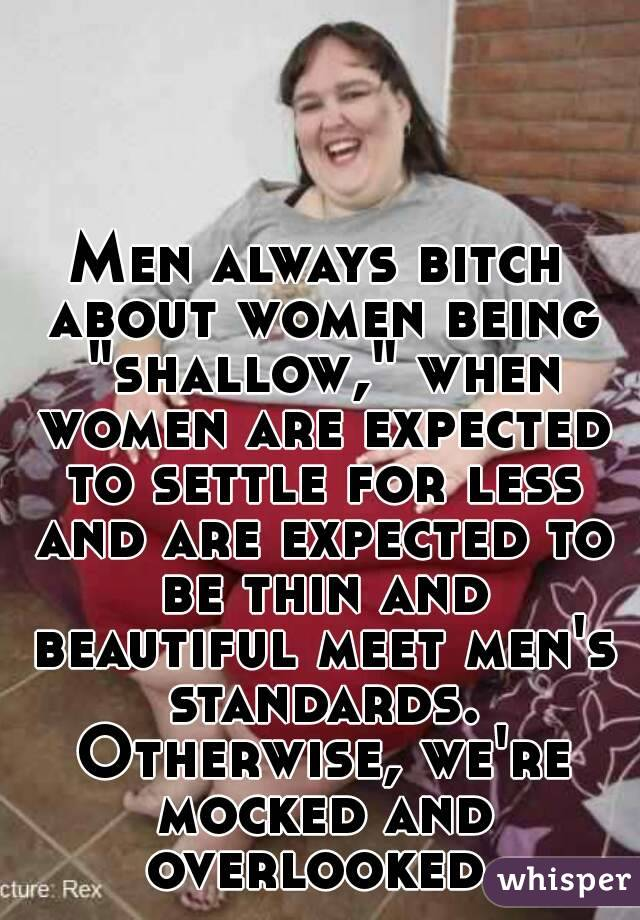 """Men always bitch about women being """"shallow,"""" when women are expected to settle for less and are expected to be thin and beautiful meet men's standards. Otherwise, we're mocked and overlooked."""
