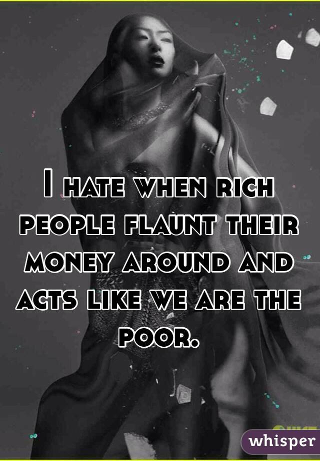 I hate when rich people flaunt their money around and acts like we are the poor.