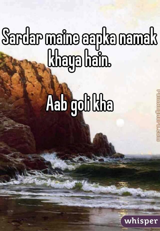 Sardar maine aapka namak khaya hain.  Aab goli kha