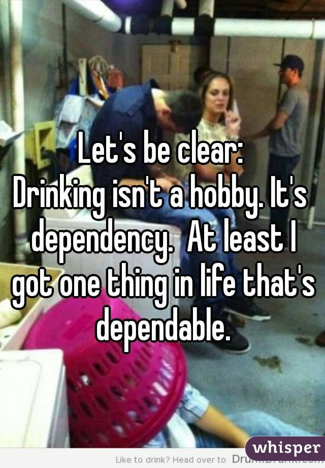 Let's be clear: Drinking isn't a hobby. It's dependency.  At least I got one thing in life that's dependable.