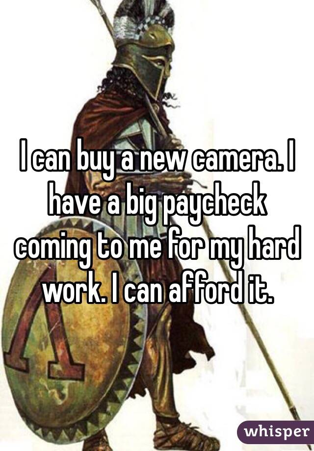 I can buy a new camera. I have a big paycheck coming to me for my hard work. I can afford it.