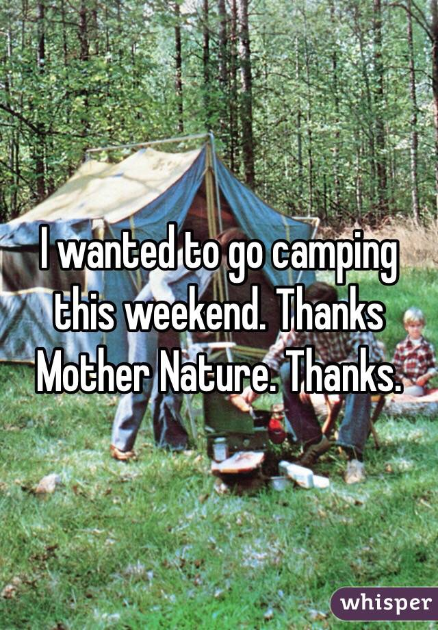 I wanted to go camping this weekend. Thanks Mother Nature. Thanks.