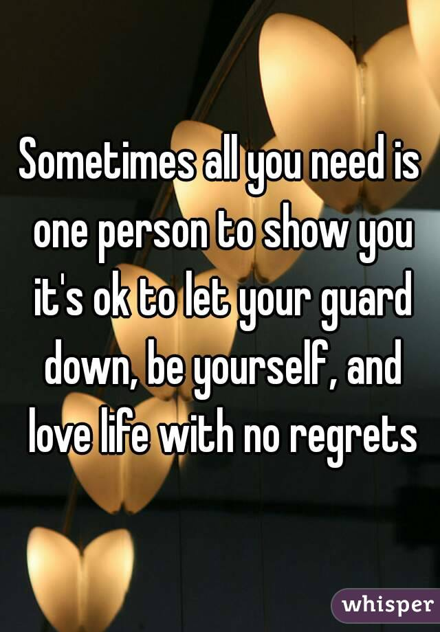 Sometimes all you need is one person to show you it's ok to let your guard down, be yourself, and love life with no regrets
