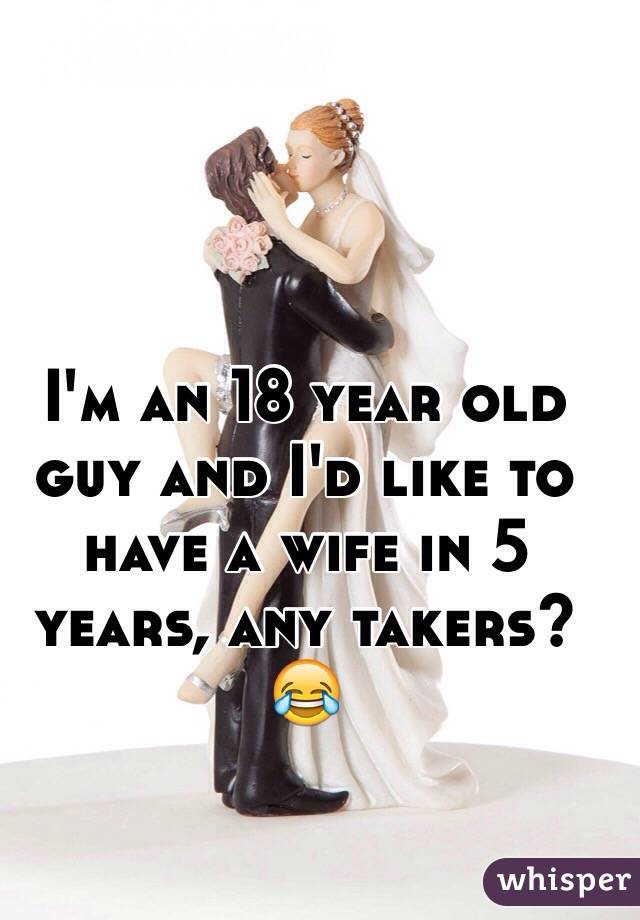 I'm an 18 year old guy and I'd like to have a wife in 5 years, any takers? 😂