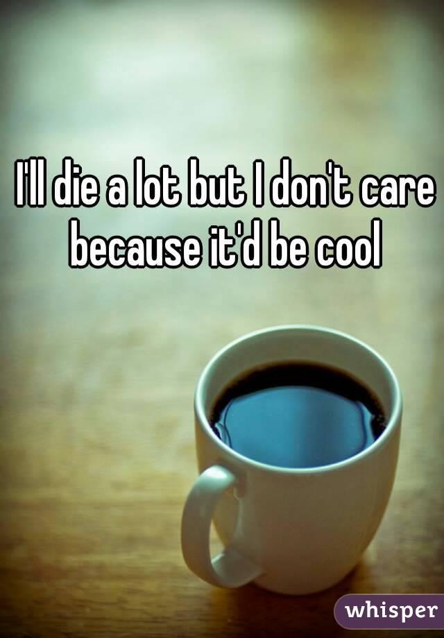 I'll die a lot but I don't care because it'd be cool