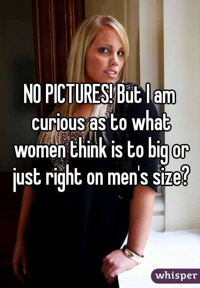 NO PICTURES! But I am curious as to what women think is to big or just right on men's size?