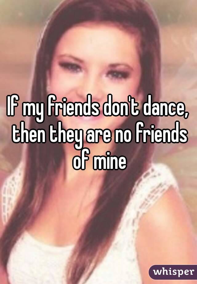 If my friends don't dance, then they are no friends of mine