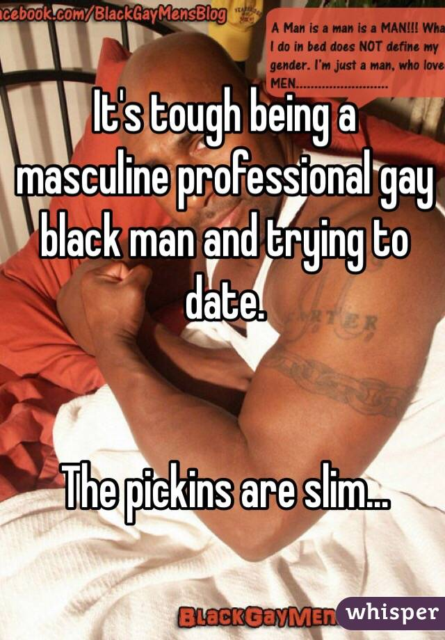 It's tough being a masculine professional gay black man and trying to date.    The pickins are slim...
