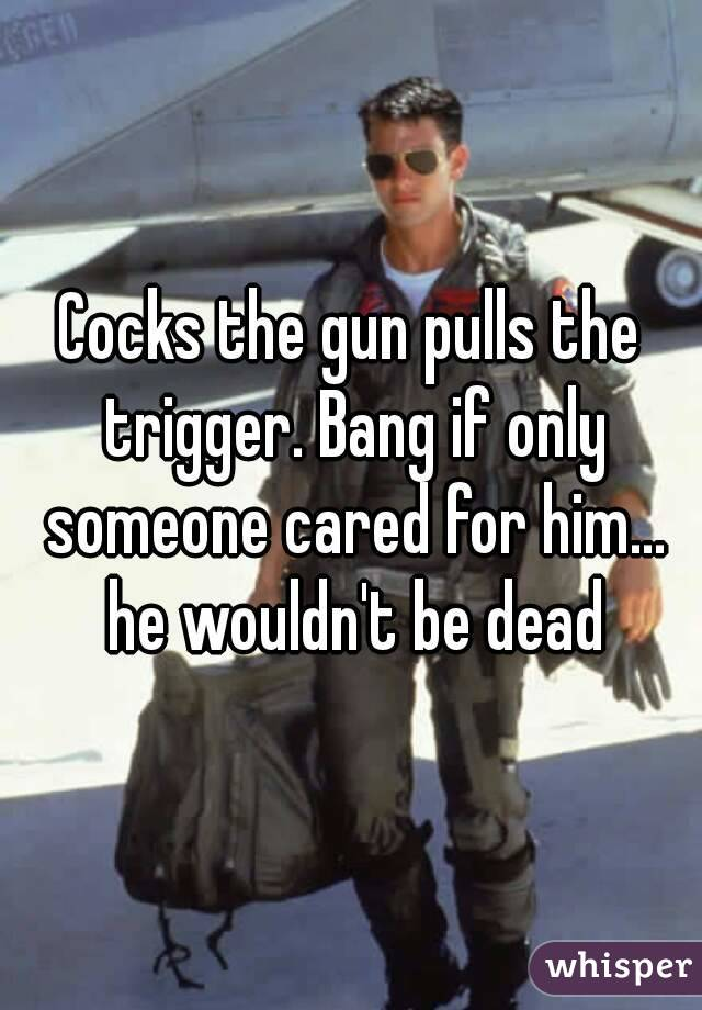 Cocks the gun pulls the trigger. Bang if only someone cared for him... he wouldn't be dead