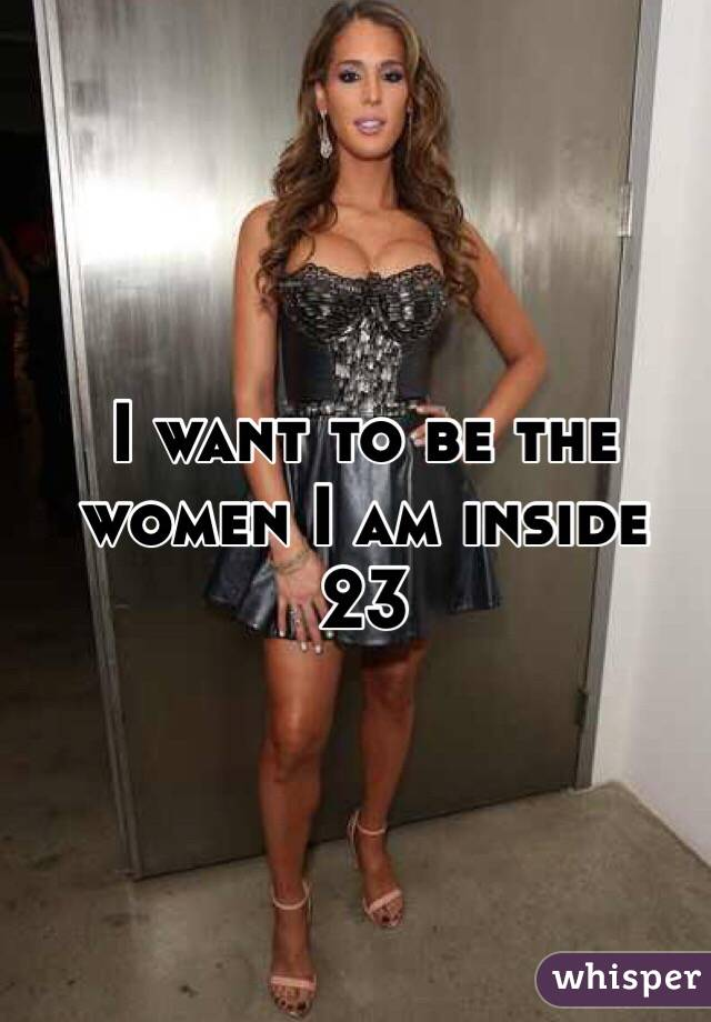 I want to be the women I am inside 23