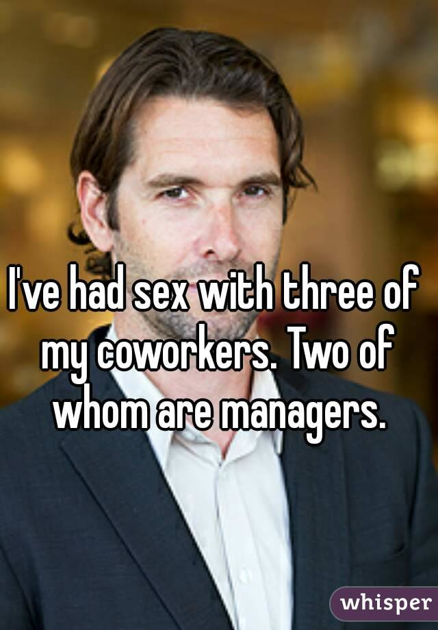 I've had sex with three of my coworkers. Two of whom are managers.