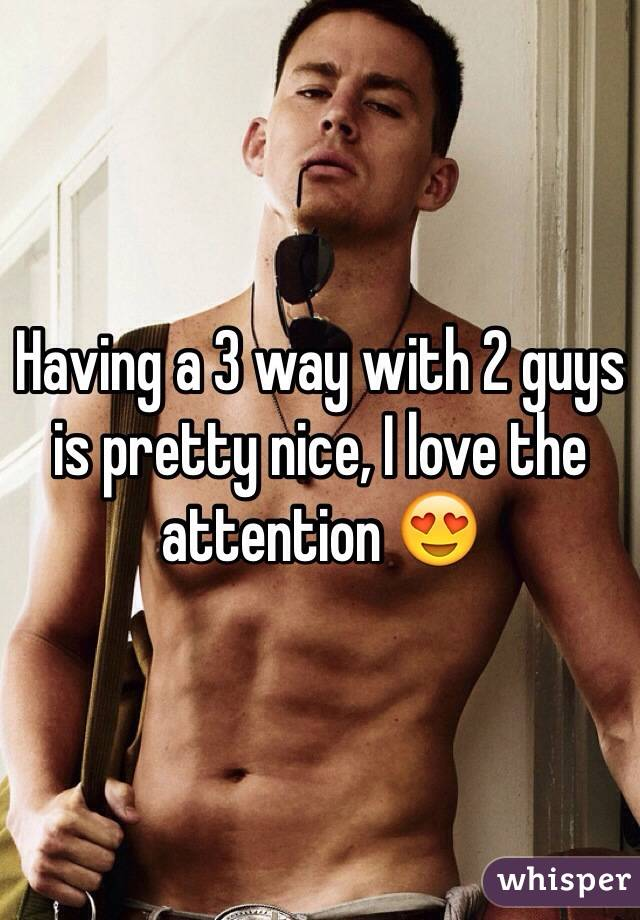Having a 3 way with 2 guys is pretty nice, I love the attention 😍