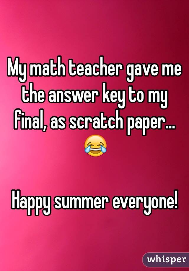 My math teacher gave me the answer key to my final, as scratch paper... 😂  Happy summer everyone!