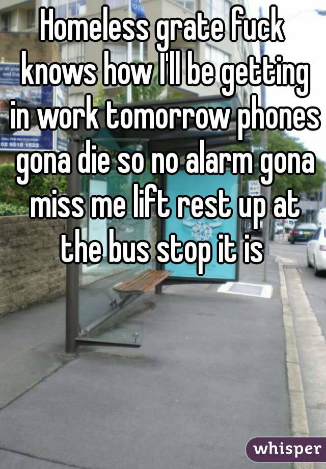 Homeless grate fuck knows how I'll be getting in work tomorrow phones gona die so no alarm gona miss me lift rest up at the bus stop it is
