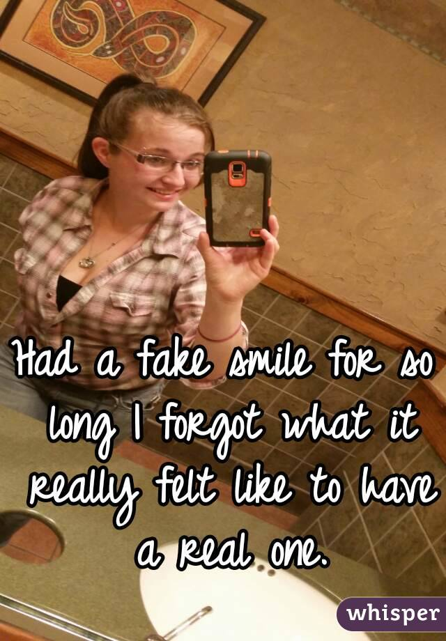 Had a fake smile for so long I forgot what it really felt like to have a real one.