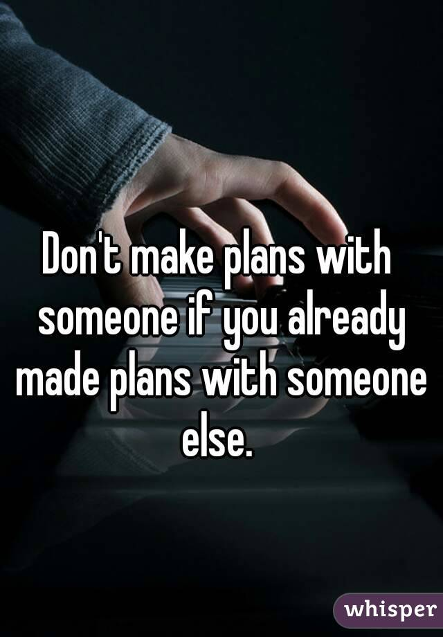 Don't make plans with someone if you already made plans with someone else.