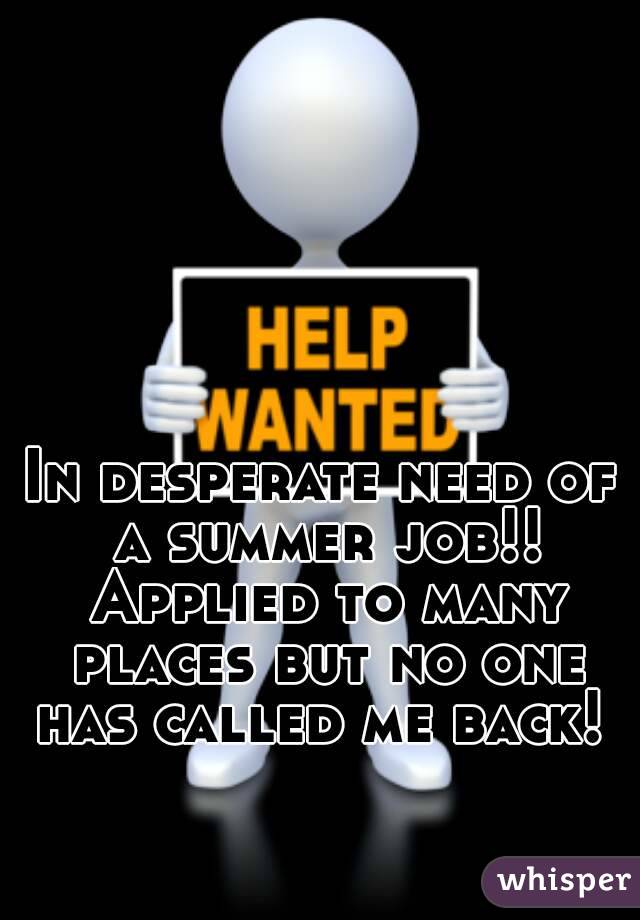 In desperate need of a summer job!! Applied to many places but no one has called me back!