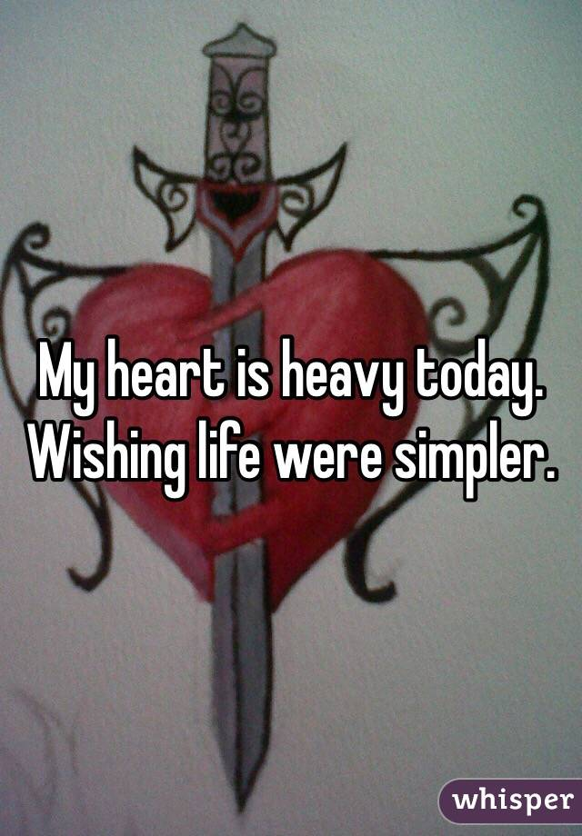 My heart is heavy today.  Wishing life were simpler.