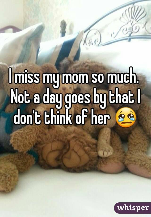 I miss my mom so much. Not a day goes by that I don't think of her 😢