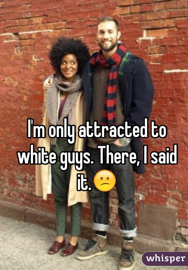 I'm only attracted to white guys. There, I said it.😕