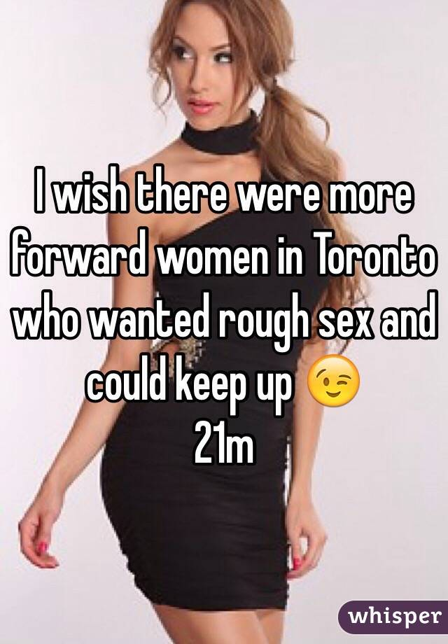 I wish there were more forward women in Toronto who wanted rough sex and could keep up 😉 21m