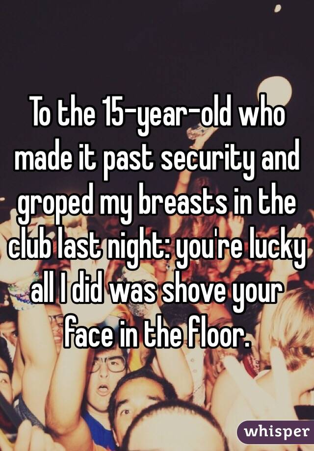 To the 15-year-old who made it past security and groped my breasts in the club last night: you're lucky all I did was shove your face in the floor.