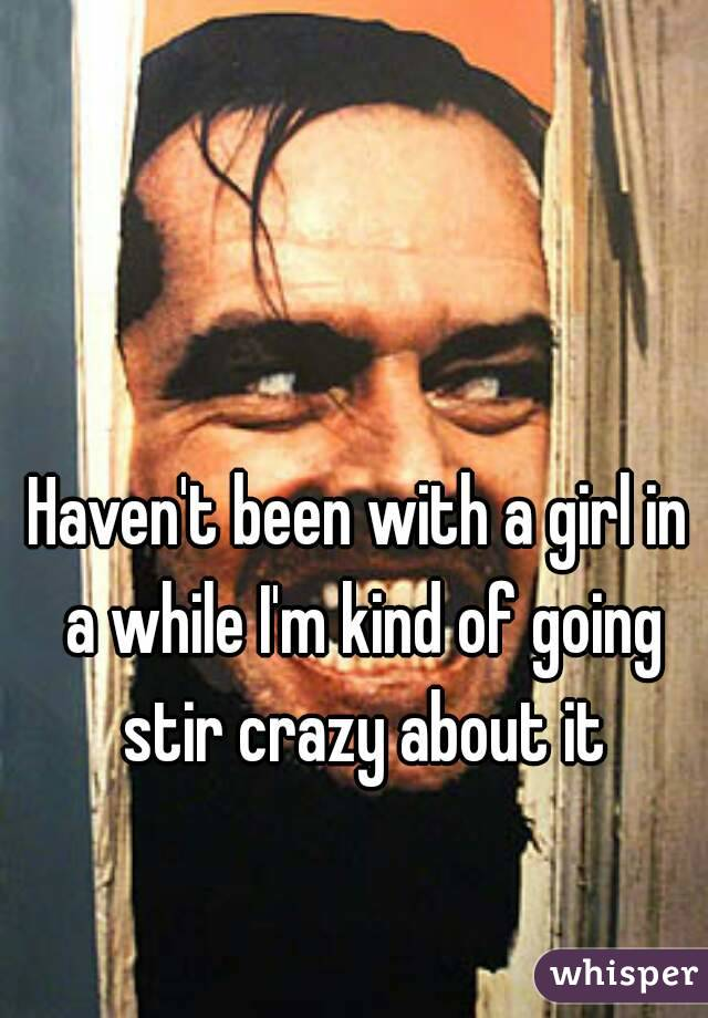 Haven't been with a girl in a while I'm kind of going stir crazy about it