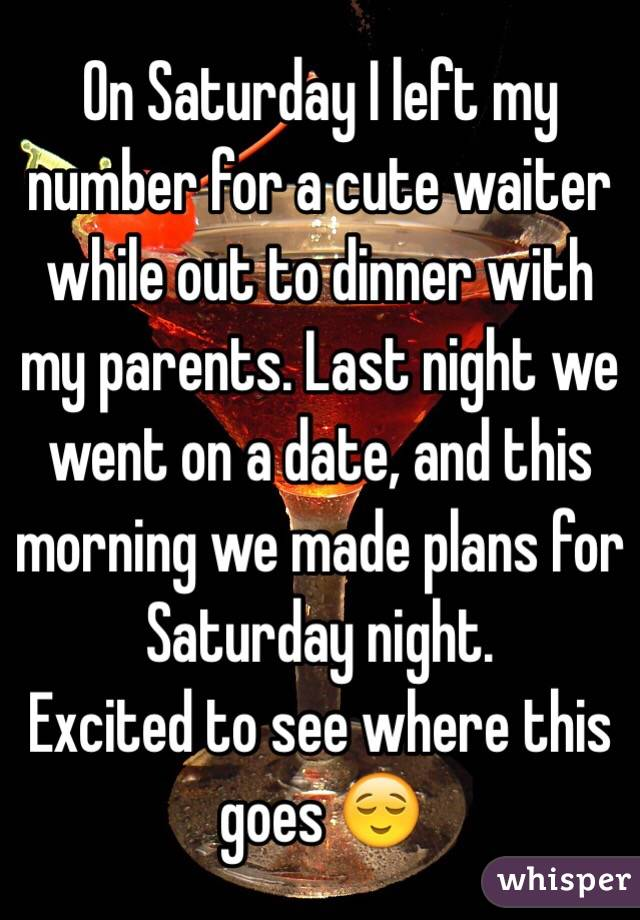 On Saturday I left my number for a cute waiter while out to dinner with my parents. Last night we went on a date, and this morning we made plans for Saturday night.  Excited to see where this goes 😌