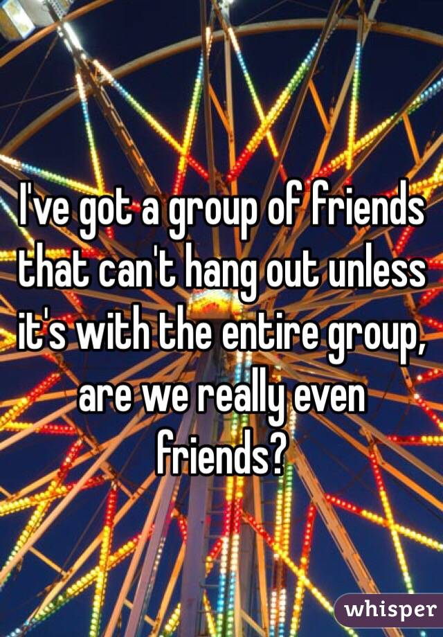 I've got a group of friends that can't hang out unless it's with the entire group, are we really even friends?