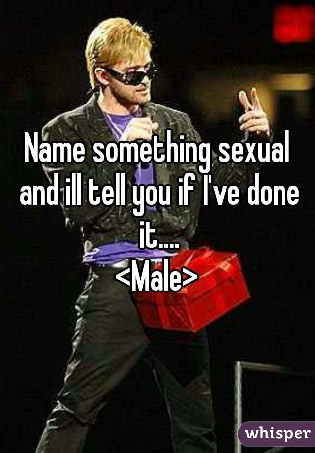 Name something sexual and ill tell you if I've done it.... <Male>