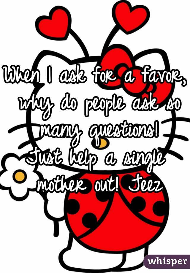 When I ask for a favor, why do people ask so many questions! Just help a single mother out! Jeez