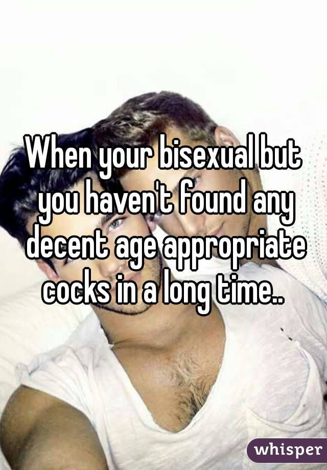 When your bisexual but you haven't found any decent age appropriate cocks in a long time..