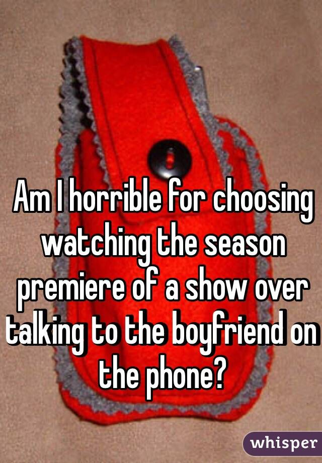Am I horrible for choosing watching the season premiere of a show over talking to the boyfriend on the phone?