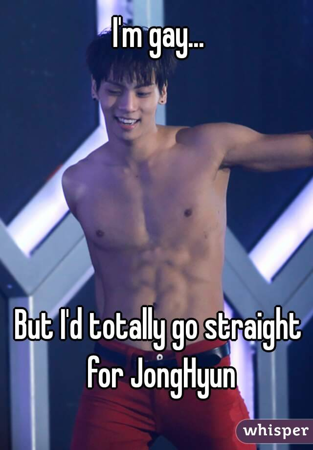 I'm gay...      But I'd totally go straight for JongHyun