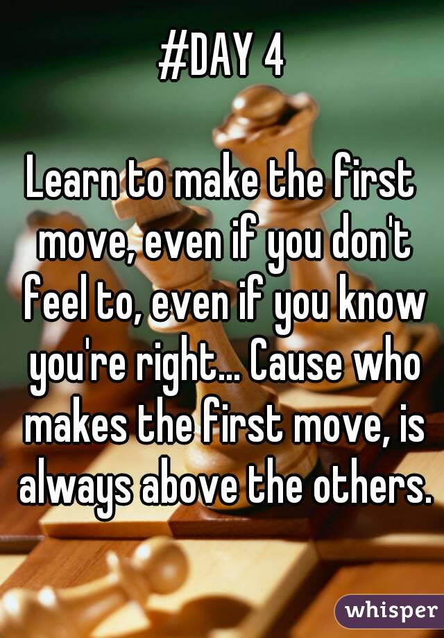 #DAY 4  Learn to make the first move, even if you don't feel to, even if you know you're right... Cause who makes the first move, is always above the others.
