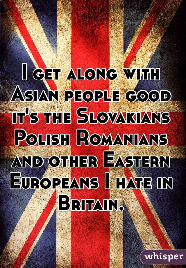I get along with Asian people good it's the Slovakians Polish Romanians and other Eastern Europeans I hate in Britain.