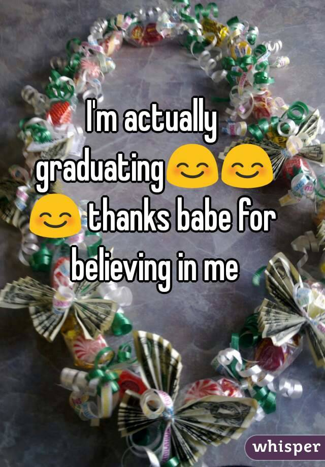 I'm actually graduating😊😊😊 thanks babe for believing in me