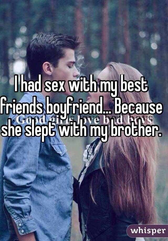 I had sex with my best friends boyfriend... Because she slept with my brother.