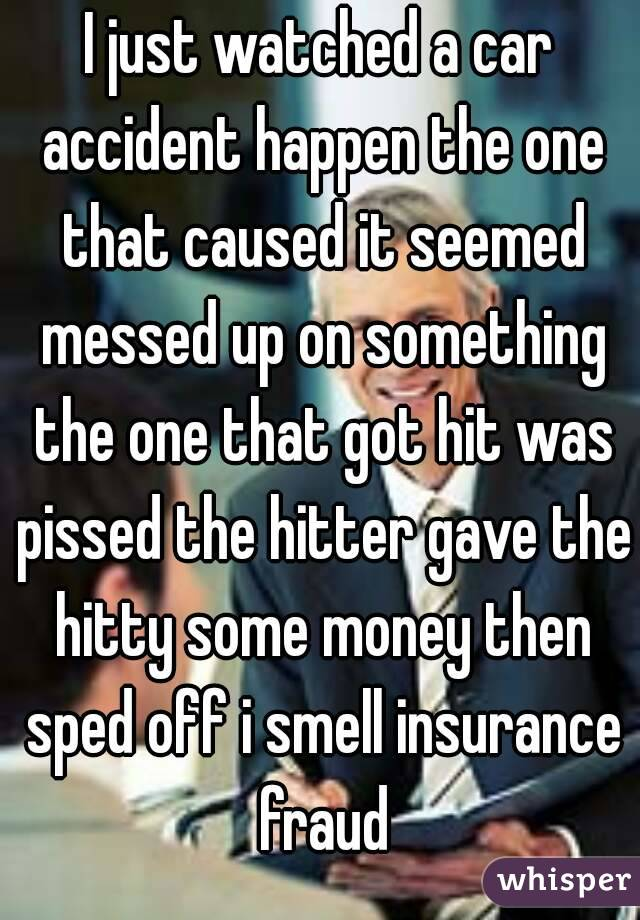I just watched a car accident happen the one that caused it seemed messed up on something the one that got hit was pissed the hitter gave the hitty some money then sped off i smell insurance fraud